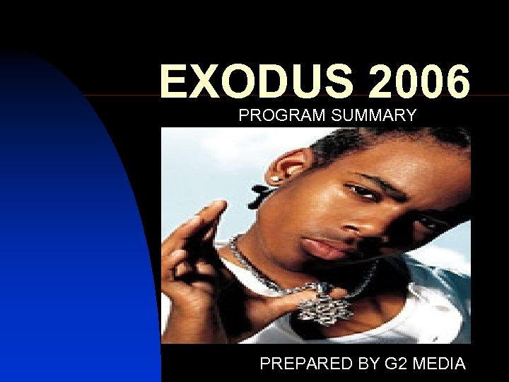 EXODUS 2006 PROGRAM SUMMARY PREPARED BY G 2 MEDIA