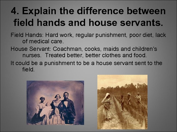 4. Explain the difference between field hands and house servants. Field Hands: Hard work,