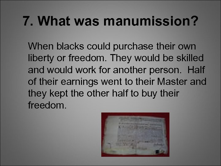 7. What was manumission? When blacks could purchase their own liberty or freedom. They