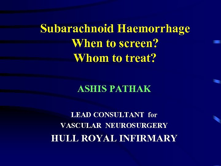 Subarachnoid Haemorrhage When to screen? Whom to treat? ASHIS PATHAK LEAD CONSULTANT for VASCULAR