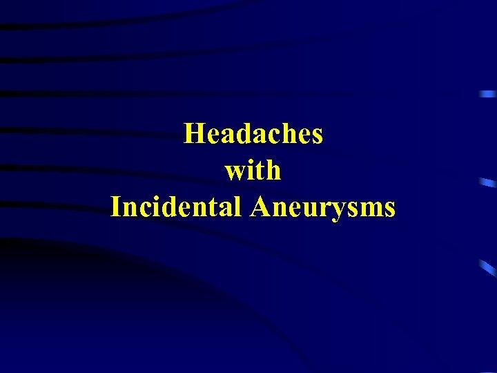 Headaches with Incidental Aneurysms