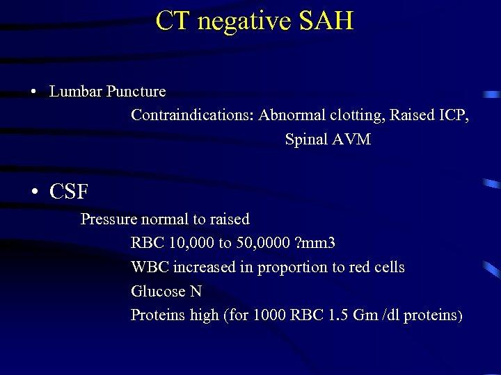 CT negative SAH • Lumbar Puncture Contraindications: Abnormal clotting, Raised ICP, Spinal AVM •