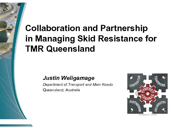 Collaboration and Partnership in Managing Skid Resistance for TMR Queensland Justin Weligamage Department of
