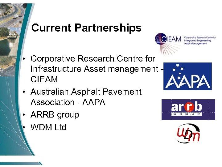 Current Partnerships • Corporative Research Centre for Infrastructure Asset management – CIEAM • Australian
