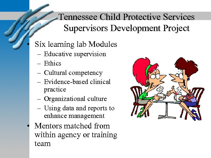 Tennessee Child Protective Services Supervisors Development Project • Six learning lab Modules – –