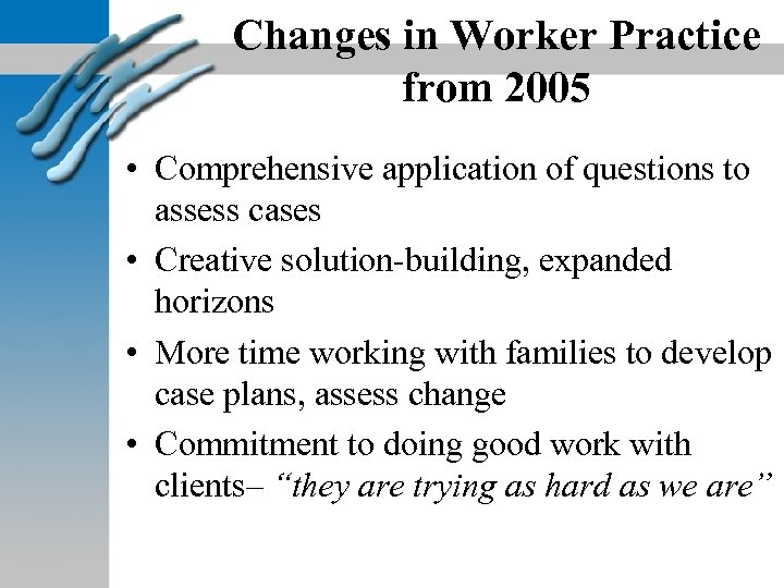 Changes in Worker Practice from 2005 • Comprehensive application of questions to assess cases
