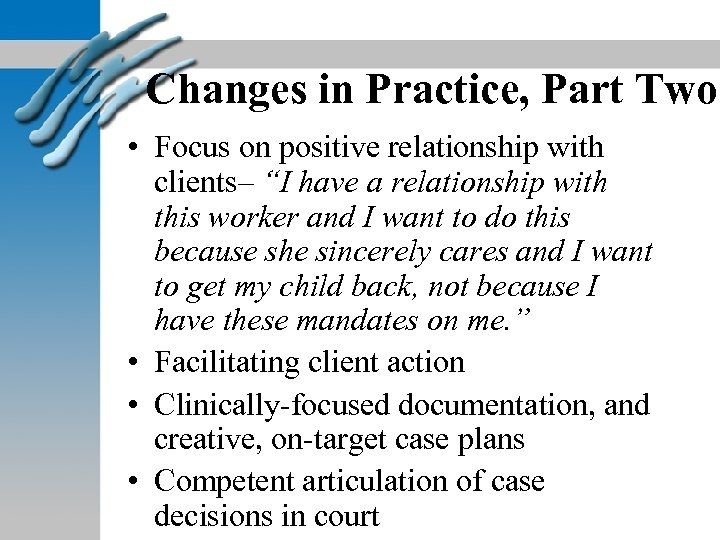 """Changes in Practice, Part Two • Focus on positive relationship with clients– """"I have"""