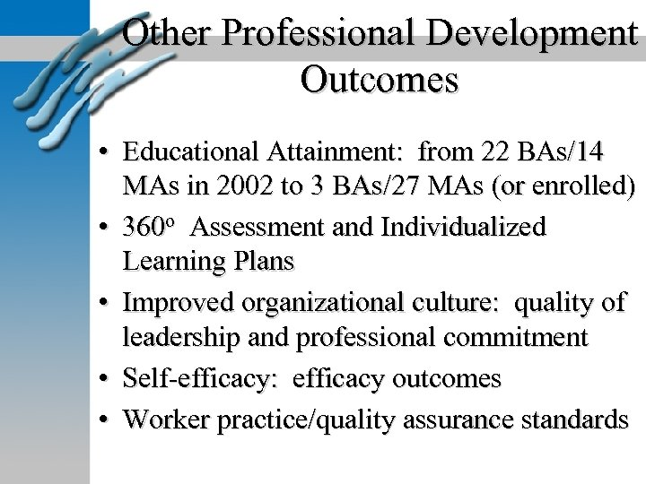 Other Professional Development Outcomes • Educational Attainment: from 22 BAs/14 MAs in 2002 to