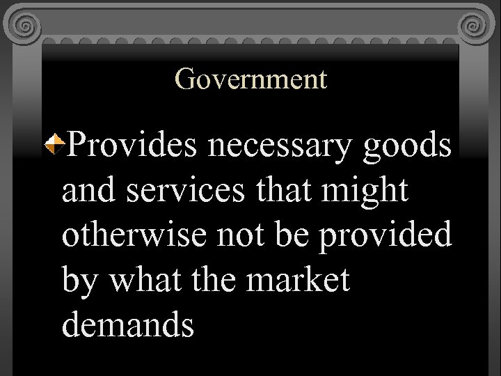 Government Provides necessary goods and services that might otherwise not be provided by what