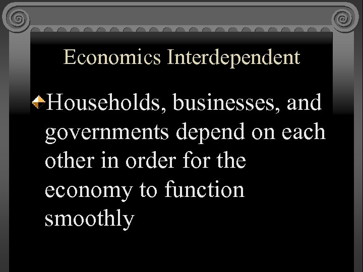 Economics Interdependent Households, businesses, and governments depend on each other in order for the