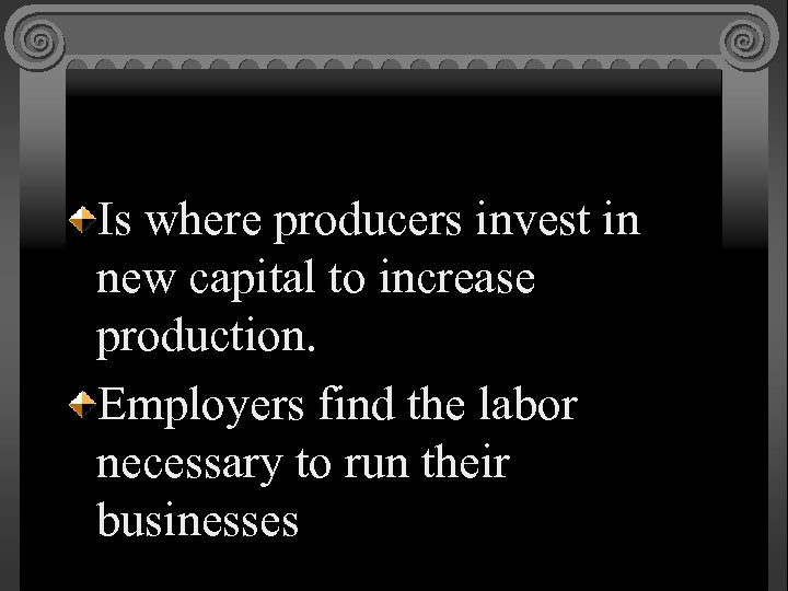 Is where producers invest in new capital to increase production. Employers find the labor