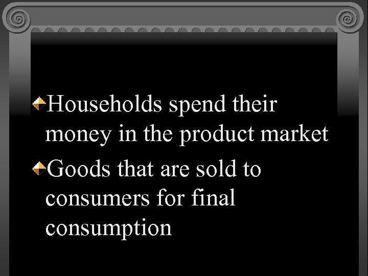 Households spend their money in the product market Goods that are sold to consumers