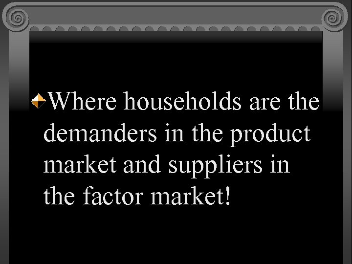 Where households are the demanders in the product market and suppliers in the factor