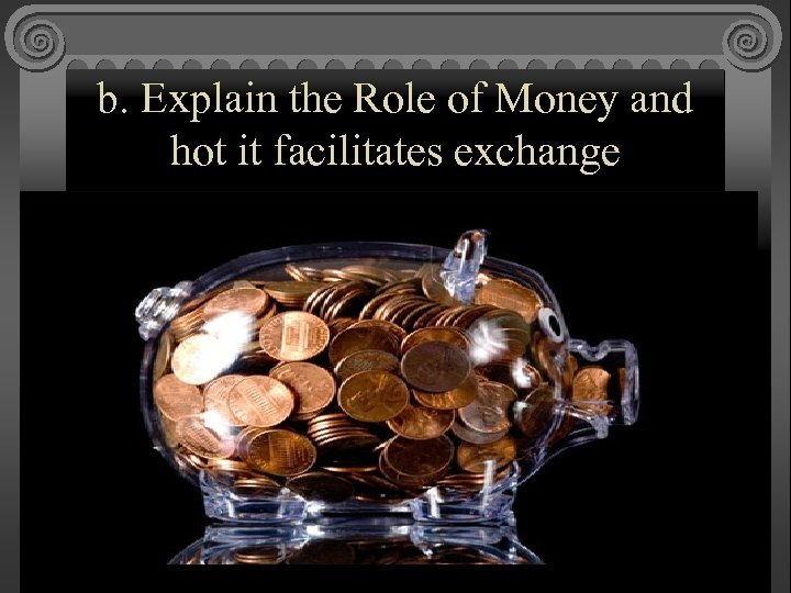 b. Explain the Role of Money and hot it facilitates exchange