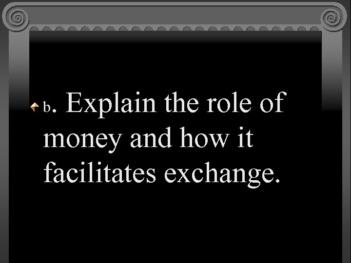 . Explain the role of money and how it facilitates exchange. b