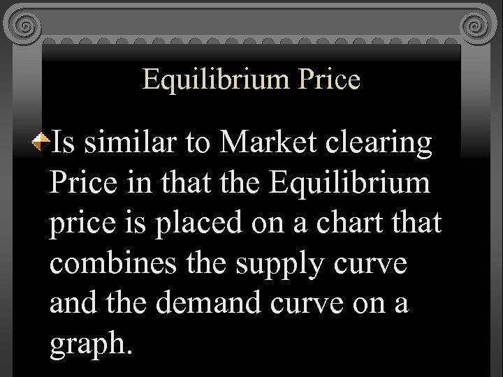 Equilibrium Price Is similar to Market clearing Price in that the Equilibrium price is