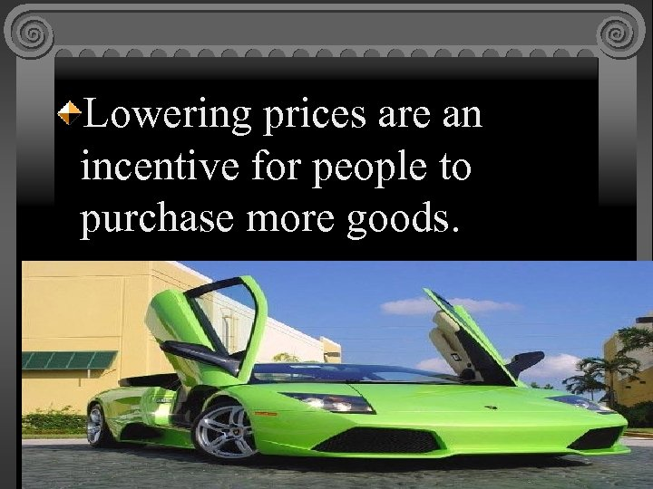 Lowering prices are an incentive for people to purchase more goods.