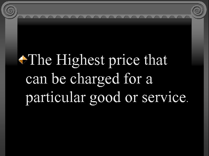 The Highest price that can be charged for a particular good or service.