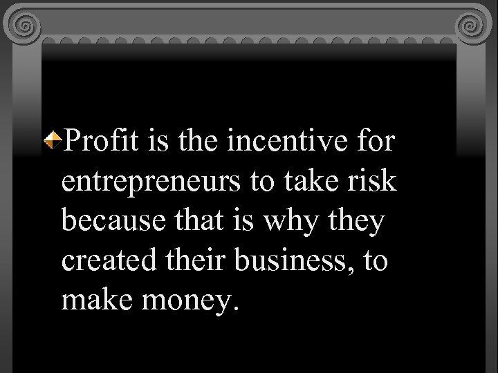Profit is the incentive for entrepreneurs to take risk because that is why they