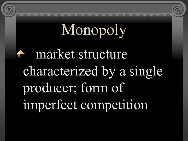 Monopoly – market structure characterized by a single producer; form of imperfect competition