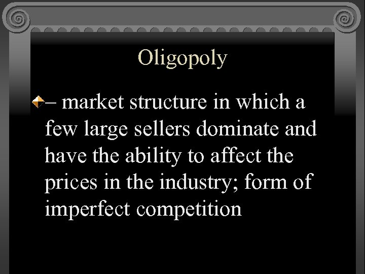 Oligopoly – market structure in which a few large sellers dominate and have the