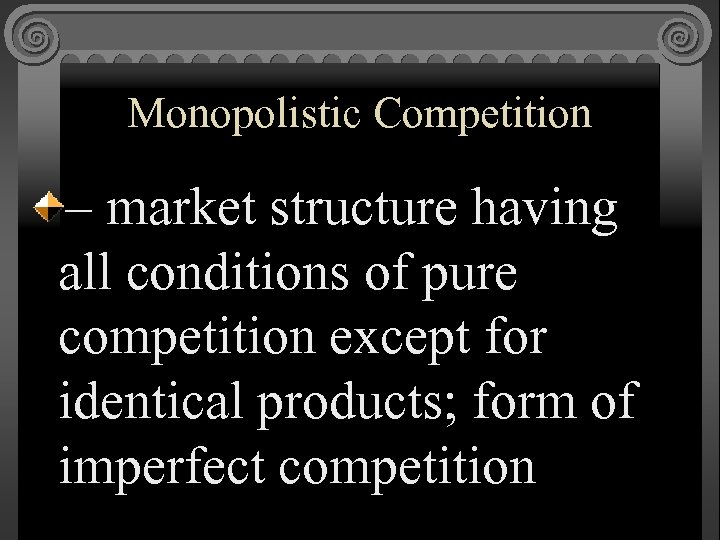 Monopolistic Competition – market structure having all conditions of pure competition except for identical