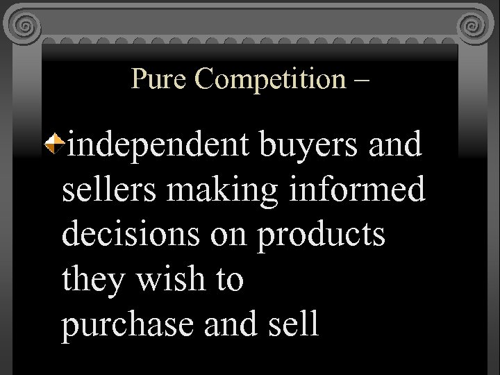 Pure Competition – independent buyers and sellers making informed decisions on products they wish