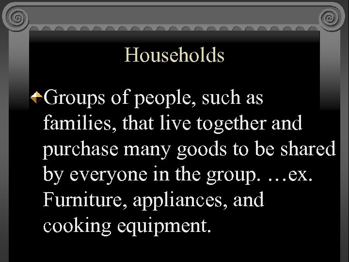 Households Groups of people, such as families, that live together and purchase many goods
