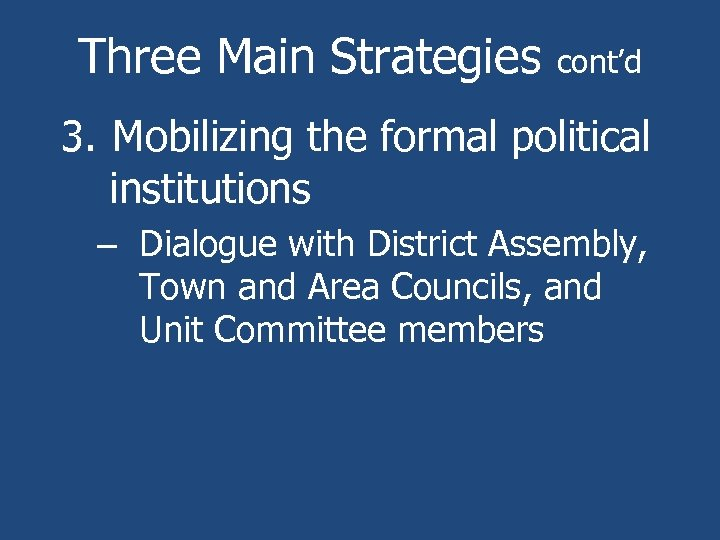 Three Main Strategies cont'd 3. Mobilizing the formal political institutions – Dialogue with District
