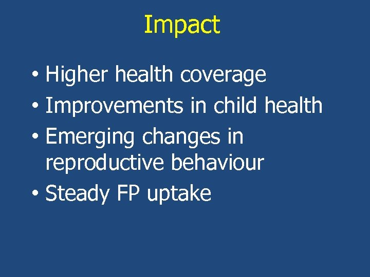 Impact • Higher health coverage • Improvements in child health • Emerging changes in