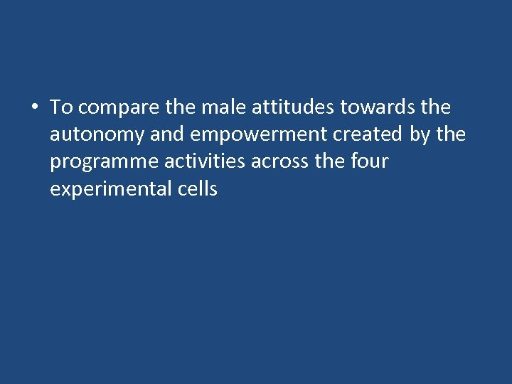 • To compare the male attitudes towards the autonomy and empowerment created by