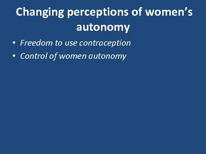 Changing perceptions of women's autonomy • Freedom to use contraception • Control of women