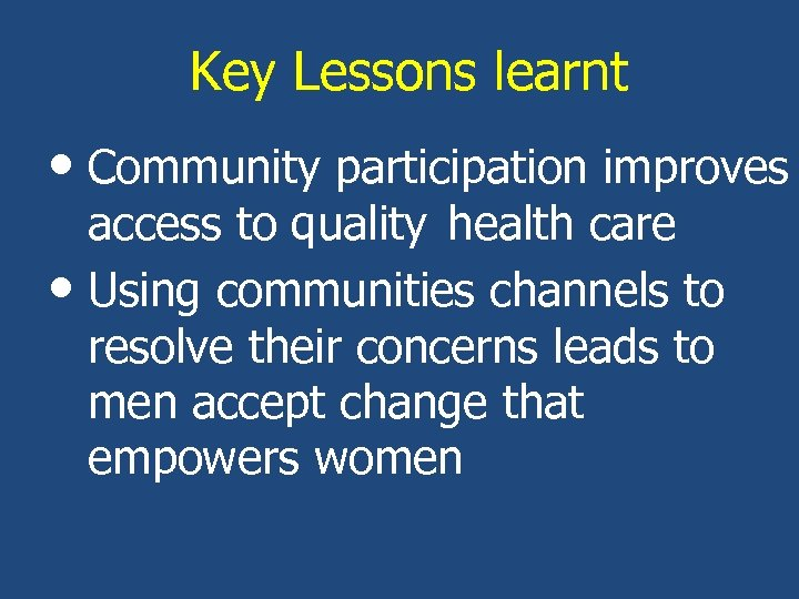 Key Lessons learnt • Community participation improves access to quality health care • Using
