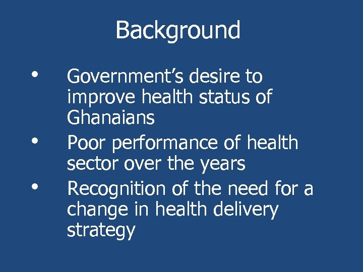 Background • • • Government's desire to improve health status of Ghanaians Poor performance