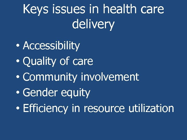 Keys issues in health care delivery • Accessibility • Quality of care • Community