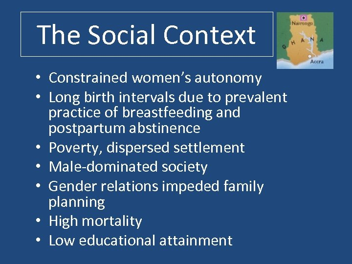 The Social Context • Constrained women's autonomy • Long birth intervals due to prevalent