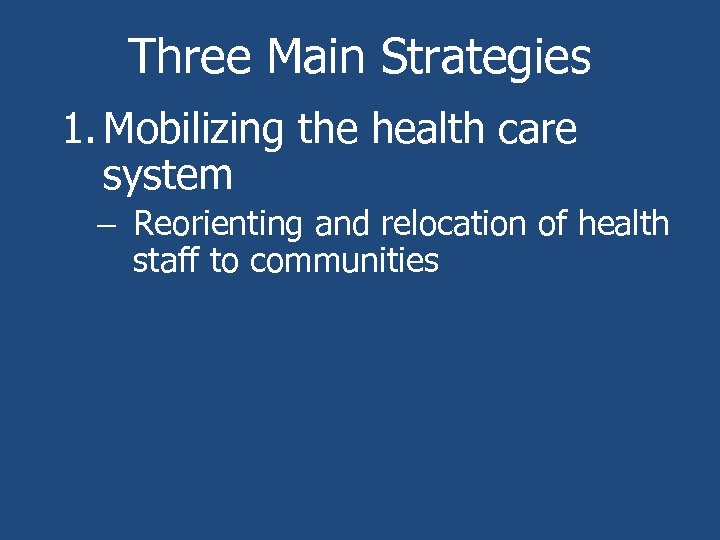 Three Main Strategies 1. Mobilizing the health care system – Reorienting and relocation of