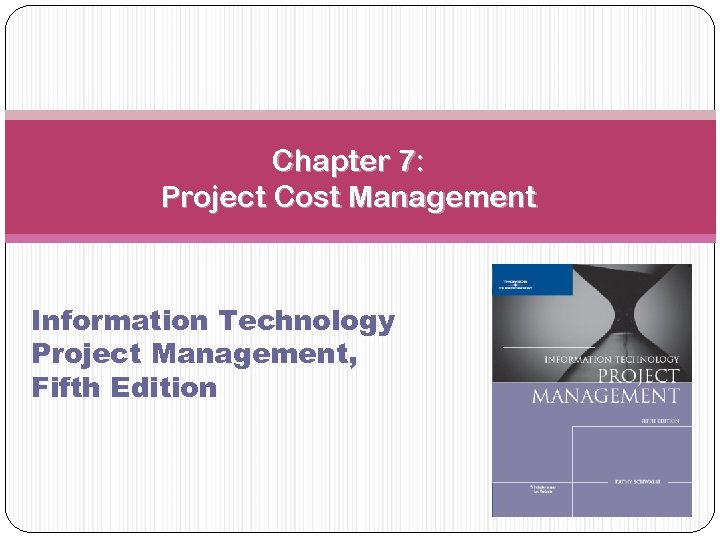 Chapter 7: Project Cost Management Information Technology Project Management, Fifth Edition