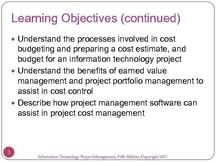 Learning Objectives (continued) Understand the processes involved in cost budgeting and preparing a cost