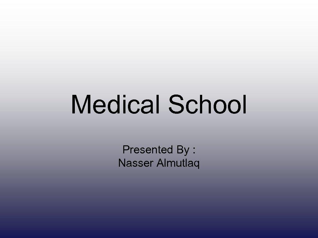 Medical School Presented By : Nasser Almutlaq