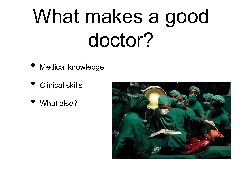 What makes a good doctor? • • • Medical knowledge Clinical skills What else?