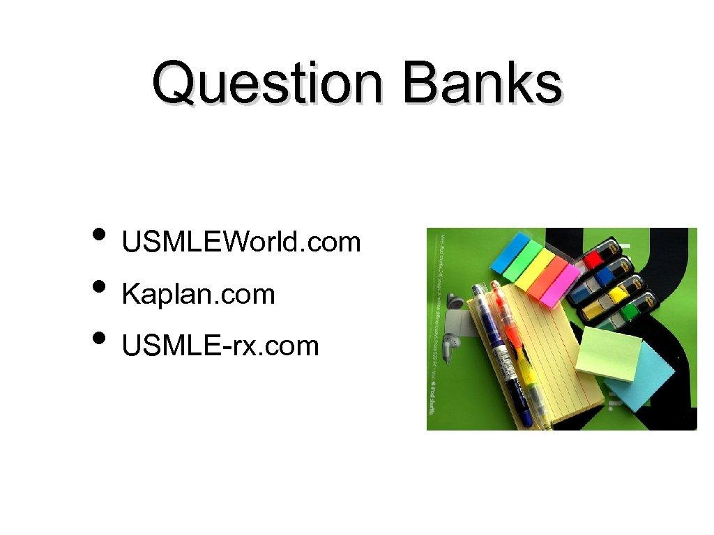Question Banks • USMLEWorld. com • Kaplan. com • USMLE-rx. com