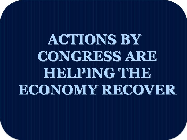 ACTIONS BY CONGRESS ARE HELPING THE ECONOMY RECOVER