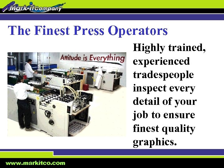 The Finest Press Operators Highly trained, experienced tradespeople inspect every detail of your job
