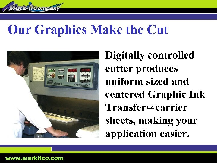Our Graphics Make the Cut Digitally controlled cutter produces uniform sized and centered Graphic