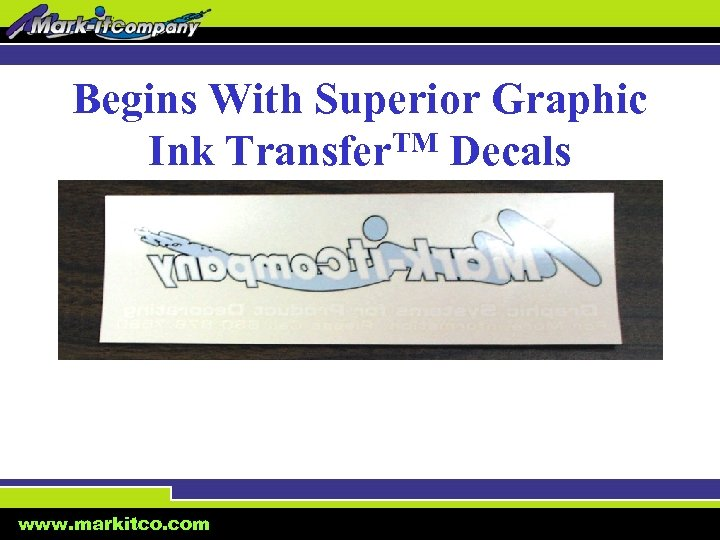 Begins With Superior Graphic Ink Transfer. TM Decals www. markitco. com