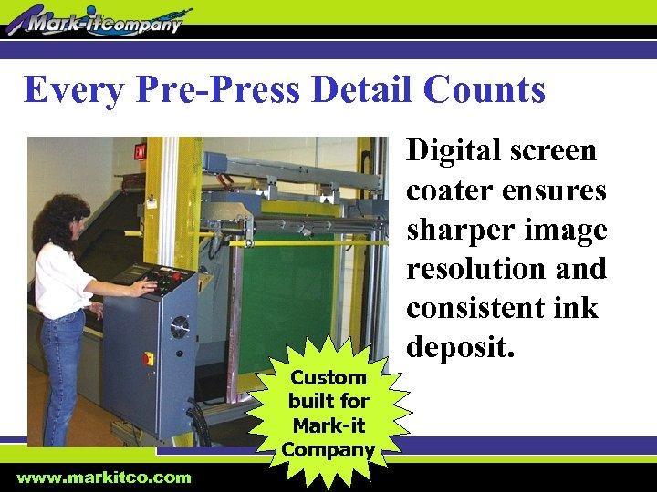 Every Pre-Press Detail Counts Custom built for Mark-it Company www. markitco. com Digital screen