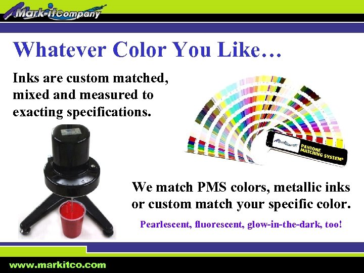 Whatever Color You Like… Inks are custom matched, mixed and measured to exacting specifications.