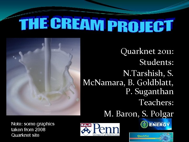 Quarknet 2011: Students: N. Tarshish, S. Mc. Namara, B. Goldblatt, P. Suganthan Teachers: M.