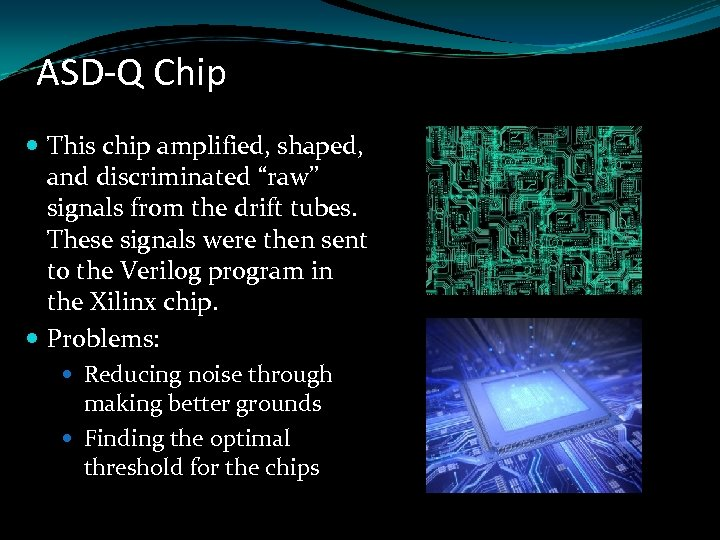 "ASD-Q Chip This chip amplified, shaped, and discriminated ""raw"" signals from the drift tubes."